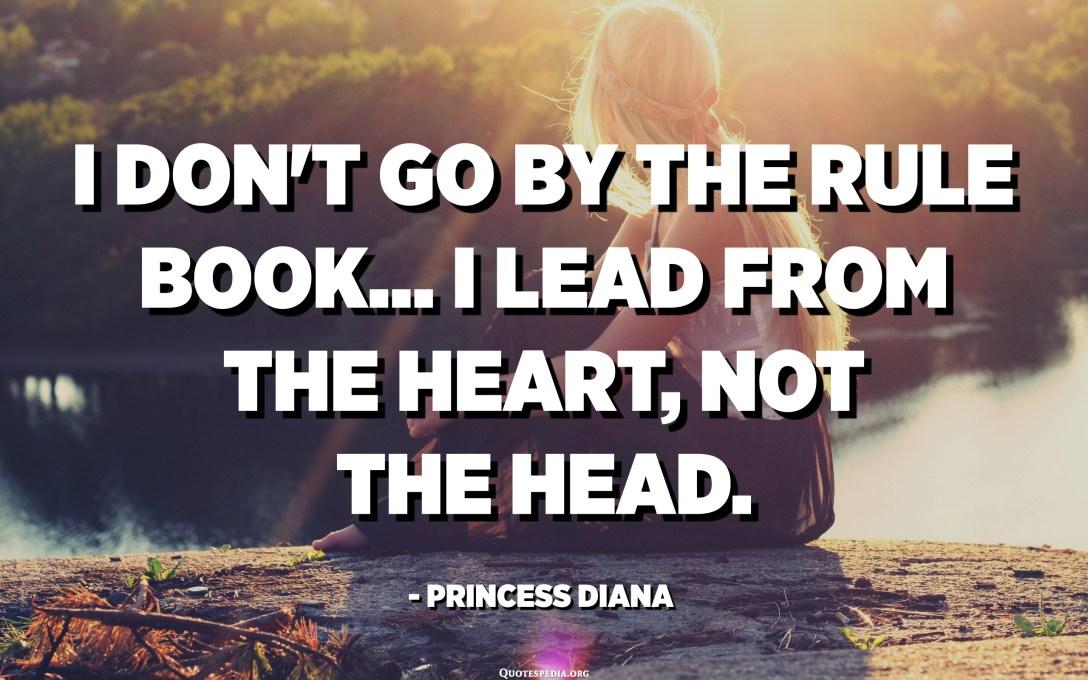 Ik ga niet volgens het regelsboek ... Ik leid vanuit het hart, niet vanuit het hoofd. - Prinses Diana
