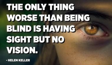 L'única cosa pitjor que ser cec és tenir vista però no tenir visió. - Helen Keller