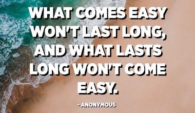 Det som kommer lett vil ikke vare lenge, og det som varer lenge vil ikke komme lett. - Anonym