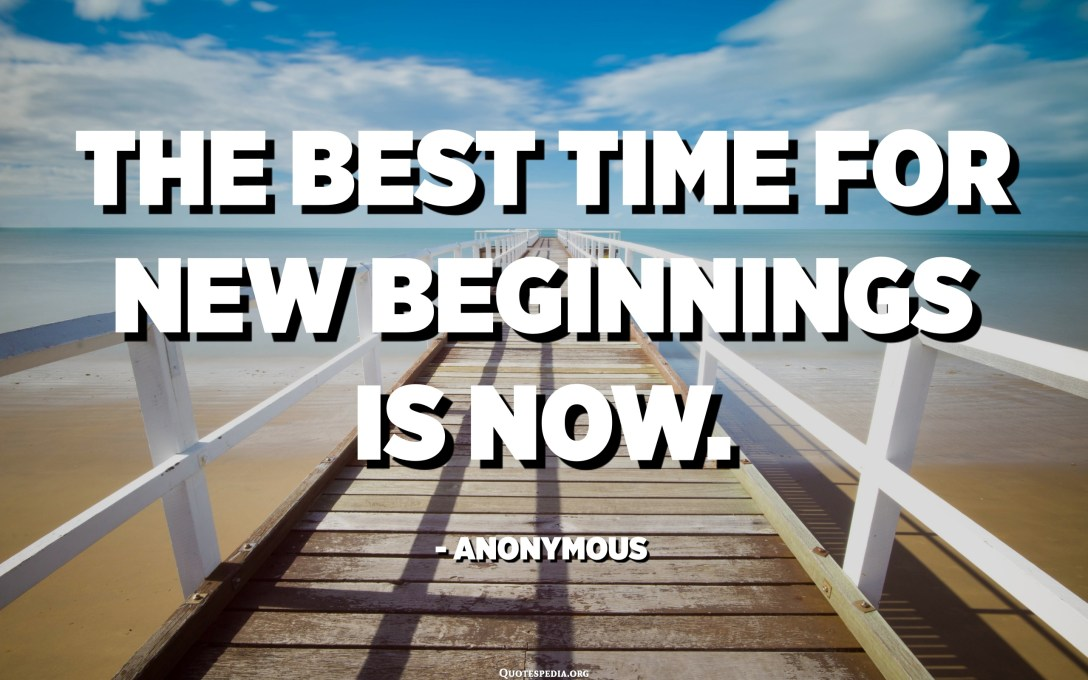 The best time for new beginnings is now. - Anonymous