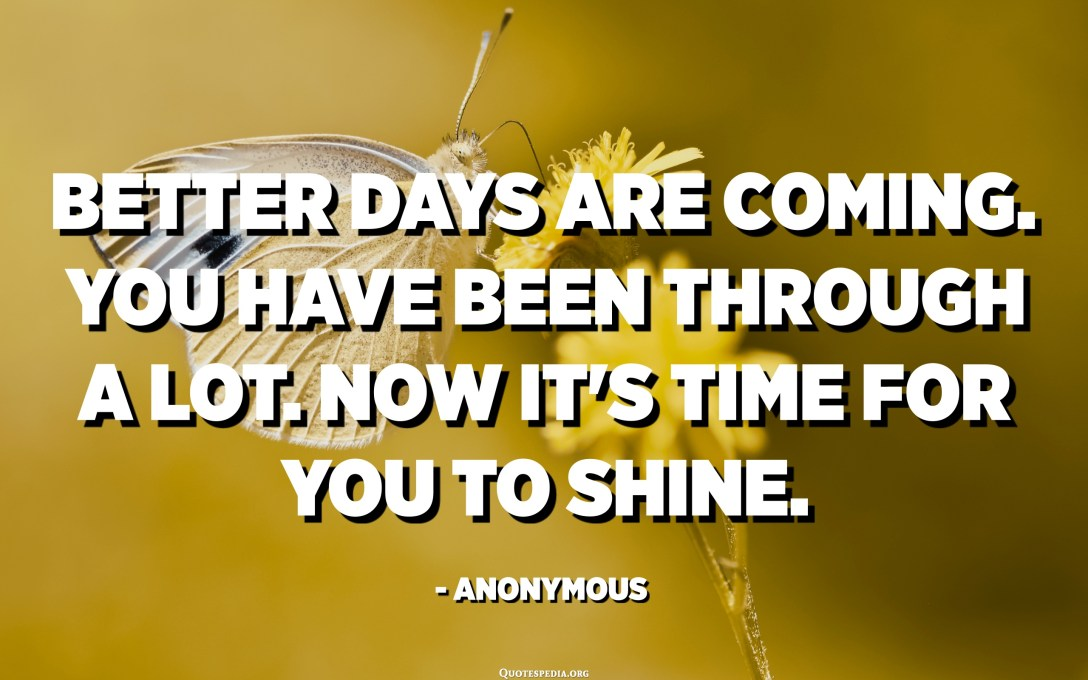 Better days are coming. You have been through a lot. Now it's time for you to shine. - Anonymous