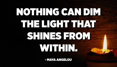 Nothing can dim the light that shines from within. - Maya Angelou