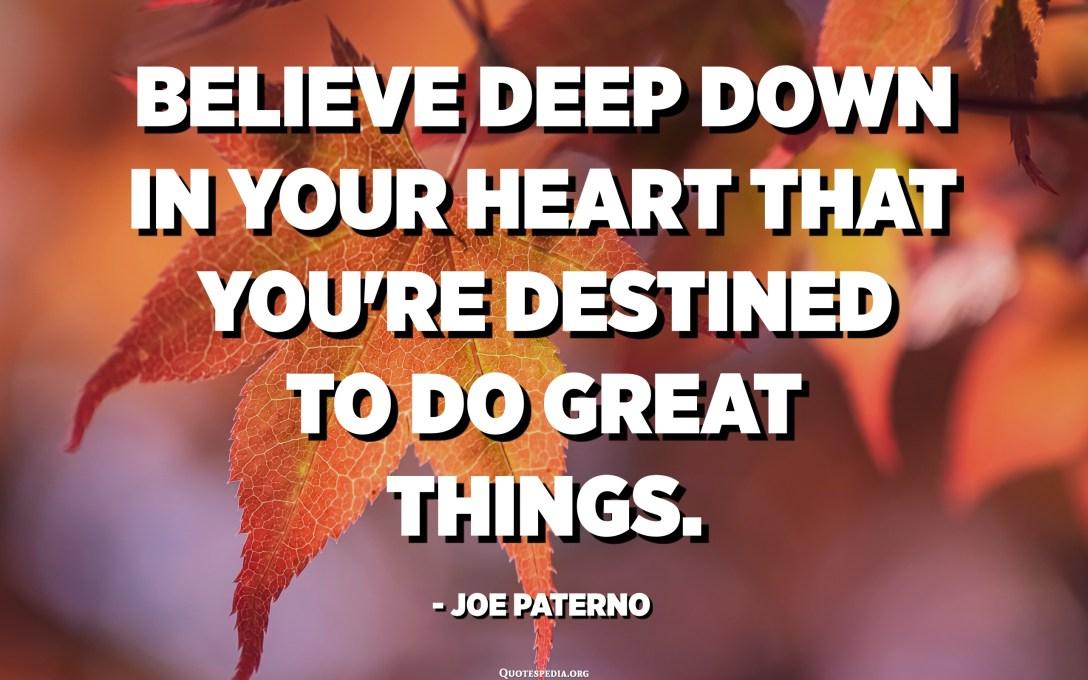 Tro djupt ner i ditt hjärta att du är avsedd att göra stora saker. - Joe Paterno