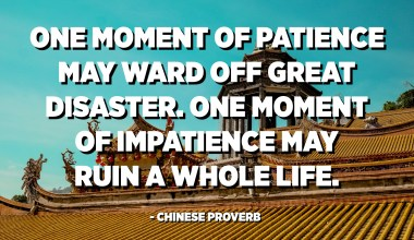 One moment of patience may ward off great disaster. One moment of impatience may ruin a whole life. - Chinese Proverb