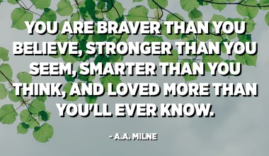 You are braver than you believe, stronger than you seem, smarter than you think, and loved more than you'll ever know. - A.A. Milne