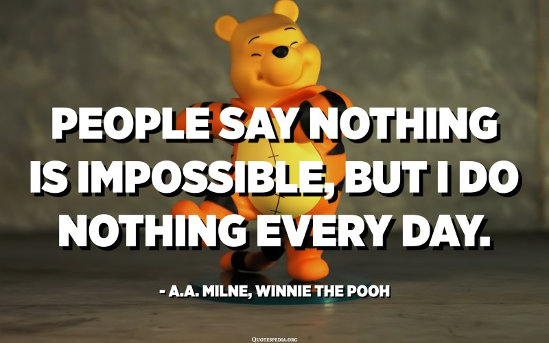 People say nothing is impossible, but I do nothing every day. - A.A. Milne, Winnie the Pooh