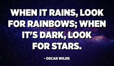 عندما تمطر ، ابحث عن أقواس قزح. عندما يحل الظلام ، ابحث عن النجوم. - أوسكار وايلد