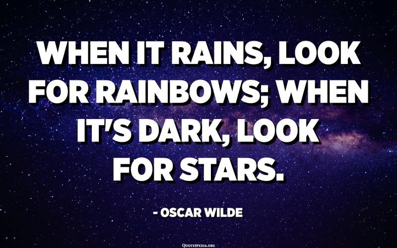 When it rains, look for rainbows; when it's dark, look for stars. - Oscar Wilde