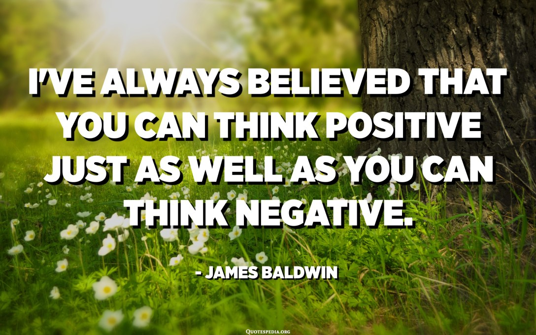 I've always believed that you can think positive just as well as you can think negative. - James Baldwin
