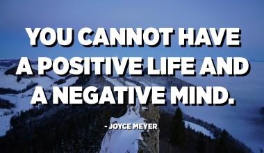 No es pot tenir una vida positiva i una ment negativa. - Joyce Meyer