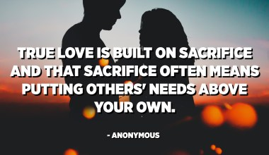 True love is built on sacrifice and that sacrifice often means putting others' needs above your own. - Anonymous