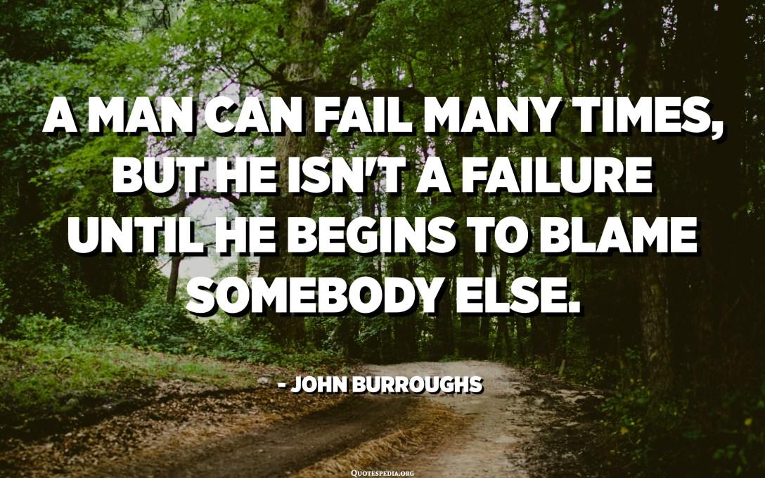 Un homme peut échouer plusieurs fois, mais il n'est pas un échec jusqu'à ce qu'il commence à blâmer quelqu'un d'autre. - John Burroughs