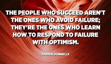 The people who succeed aren't the ones who avoid failure; they're the ones who learn how to respond to failure with optimism. - Darrin Donnelly