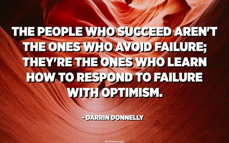 Жетістікке жеткен адамдар сәтсіздікке ұшырамайды; олар сәтсіздікке оптимизммен қалай жауап беруді үйренетін адамдар. - Даррин Доннелли