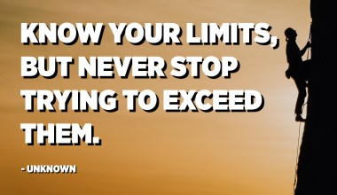 Know your limits, but never stop trying to exceed them. - Unknown