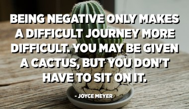 Being negative only makes a difficult journey more difficult. You may be given a cactus, but you don't have to sit on it. - Joyce Meyer