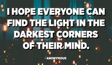 Saya harap semua orang dapat menemukan cahaya di sudut-sudut paling gelap dari pikiran mereka. - Anonim
