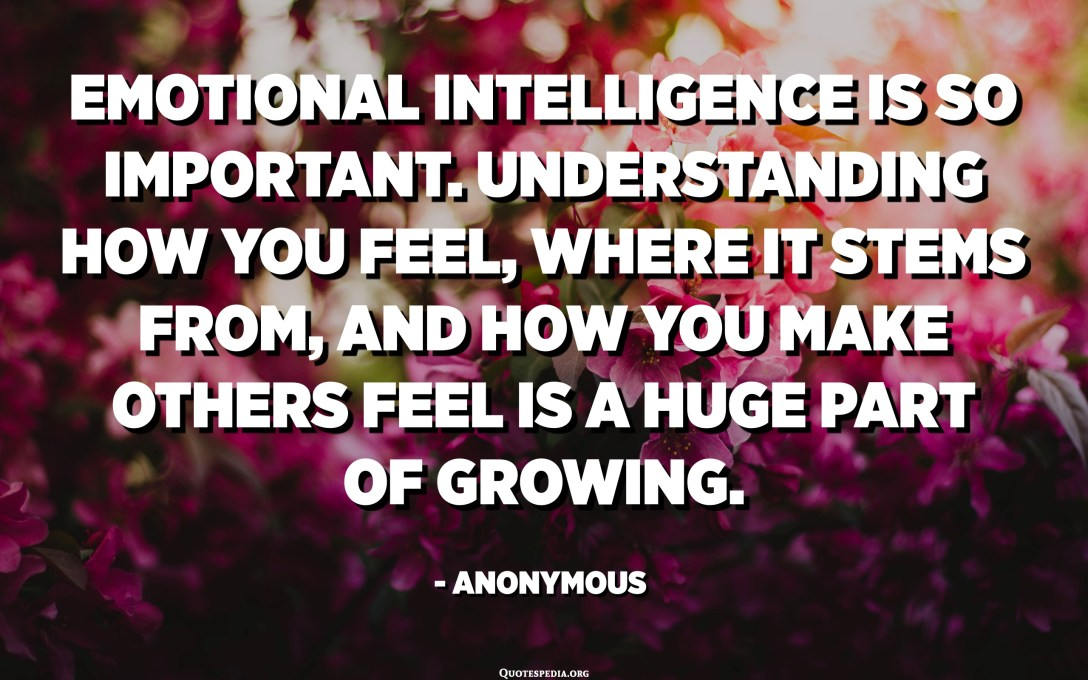 Emotional intelligence is so important. Understanding how you feel, where it stems from, and how you make others feel is a huge part of growing. - Anonymous