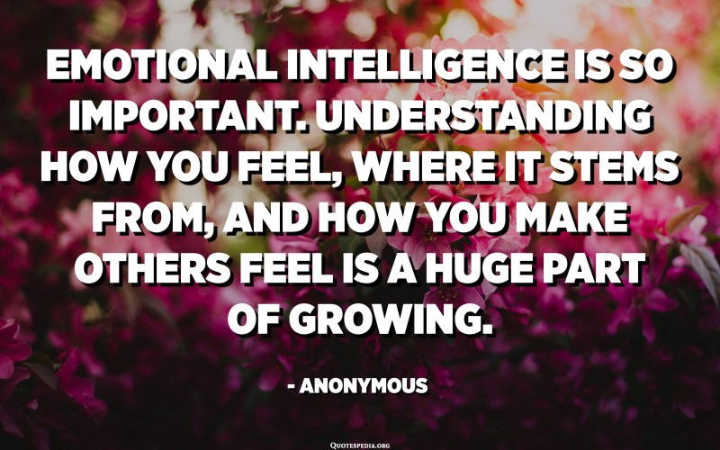 الذكاء العاطفي مهم جدا. إن فهم شعورك ، ومن أين ينبع ، وكيف تجعل الآخرين يشعرون هو جزء كبير من النمو. - مجهول