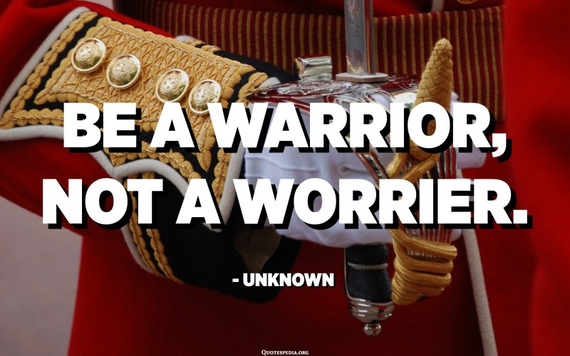 Be a warrior, not a worrier. - Unknown