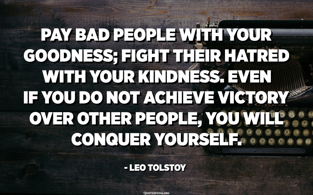 Pay bad people with your goodness; fight their hatred with your kindness. Even if you do not achieve victory over other people, you will conquer yourself. - Leo Tolstoy