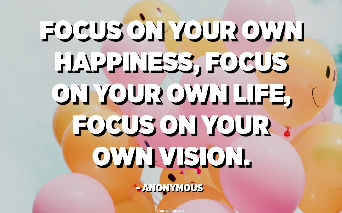 Focus on your own happiness, focus on your own life, focus on your own vision. - Anonymous