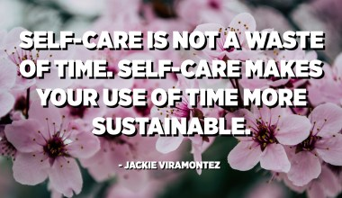 Self-care is not a waste of time. Self-care makes your use of time more sustainable. - Jackie Viramontez
