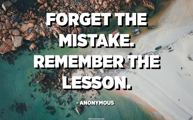 Forget the mistake. Remember the lesson. - Anonymous