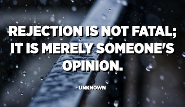 Rejection is not fatal; it is merely someone's opinion. - Unknown
