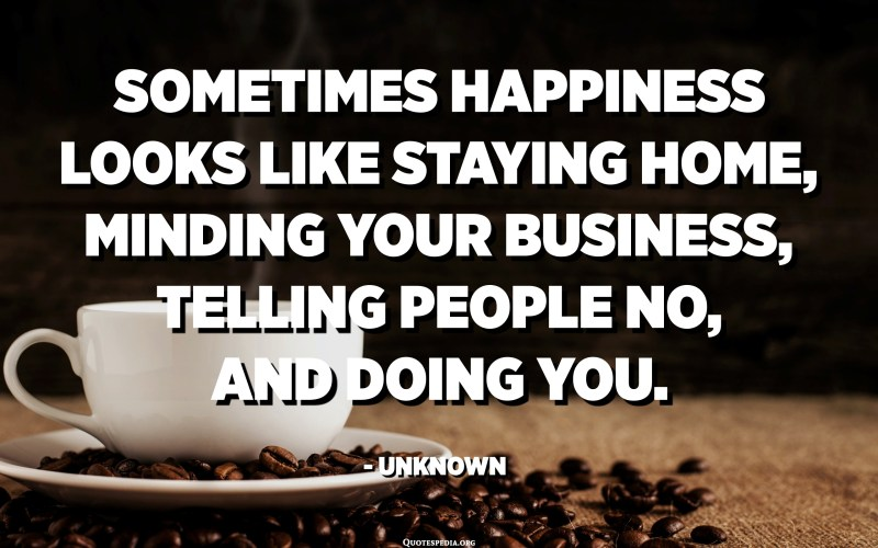 Sometimes happiness looks like staying home, minding your business, telling people NO, and doing you. - Unknown