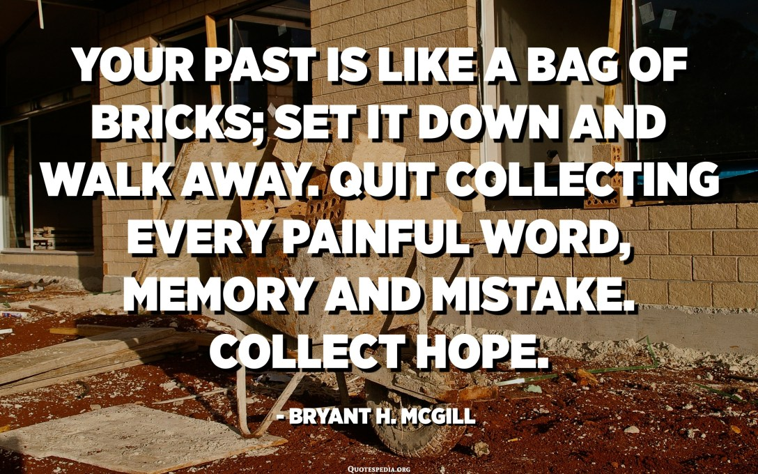 Your past is like a bag of bricks; set it down and walk away. Quit collecting every painful word, memory and mistake. Collect hope. - Bryant H. McGill