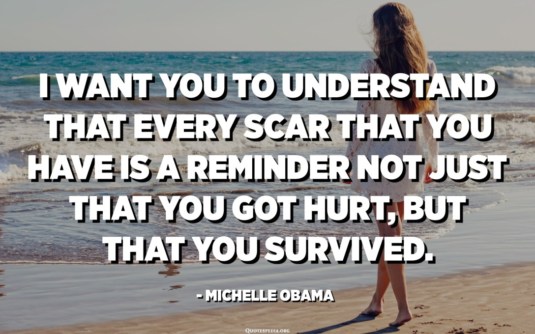 I want you to understand that every scar that you have is a reminder not just that you got hurt, but that you survived. - Michelle Obama