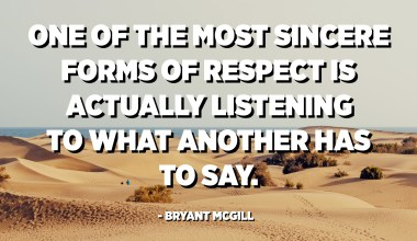 One of the most sincere forms of respect is actually listening to what another has to say. - Bryant McGill