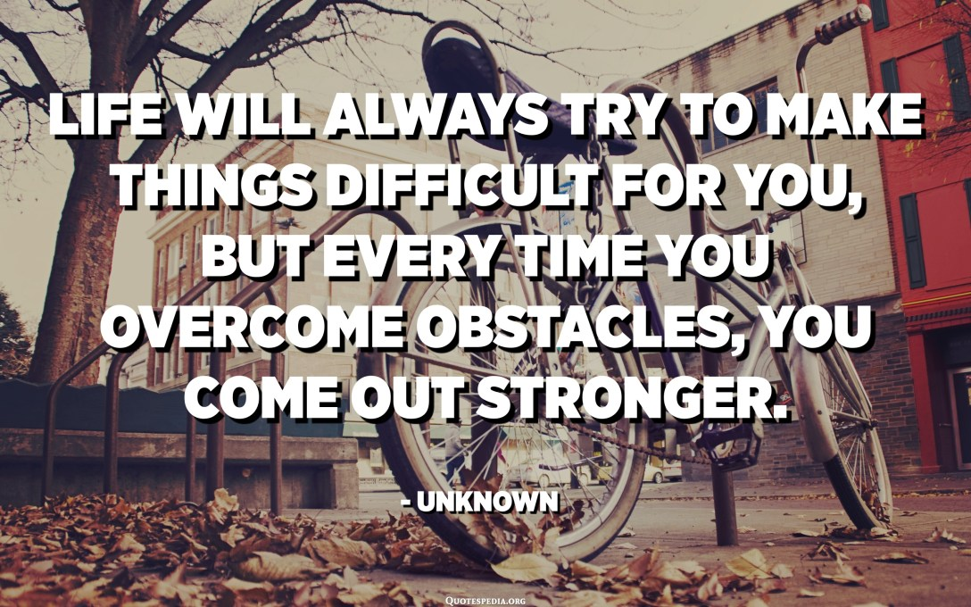 Life will always try to make things difficult for you, but every time you overcome obstacles, you come out stronger. - Unknown