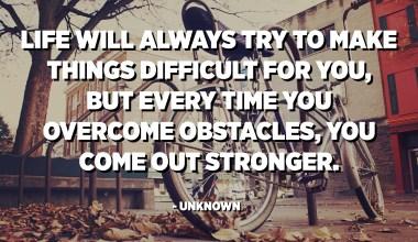 A vida sempre tentará dificultar as coisas para você, mas toda vez que você supera obstáculos, fica mais forte. - Desconhecido