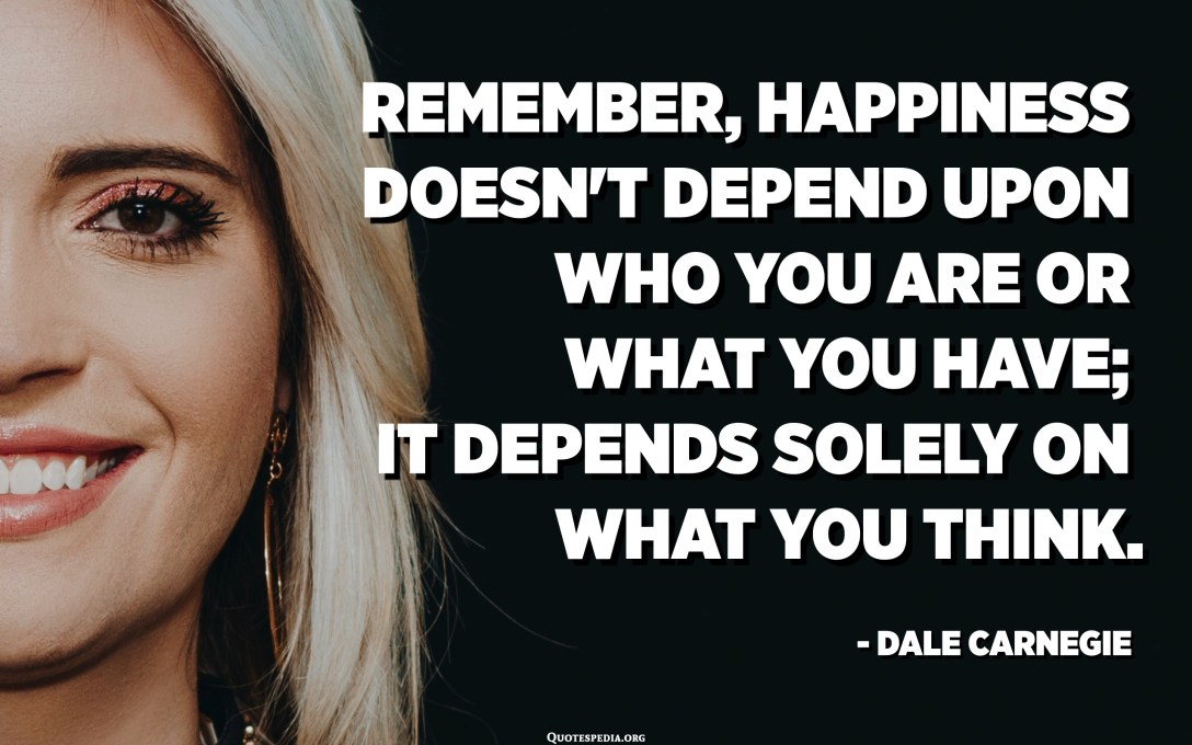 Remember, happiness doesn't depend upon who you are or what you have; it depends solely on what you think. - Dale Carnegie