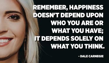 تذكر أن السعادة لا تعتمد على من أنت أو ما لديك ؛ يعتمد فقط على ما تعتقد. - ديل كارنيجي