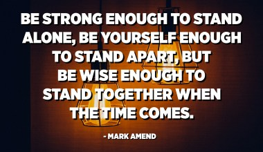 Be strong enough to stand alone, be yourself enough to stand apart, but be wise enough to stand together when the time comes. - Mark Amend