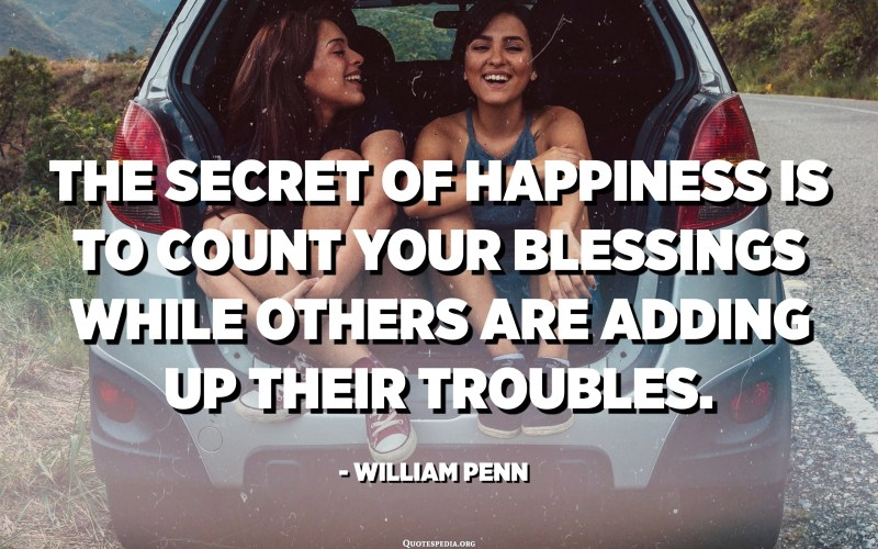 The secret of happiness is to count your blessings while others are adding up their troubles. - William Penn