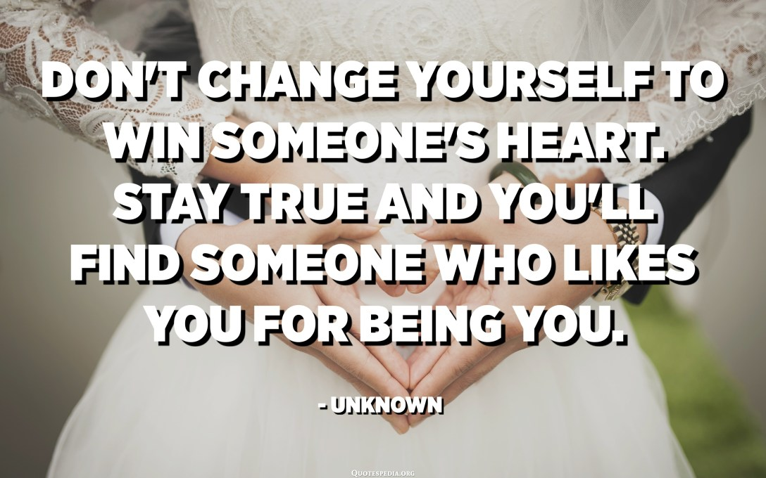 Don't change yourself to win someone's heart. Stay true and you'll find someone who likes you for being you. - Unknown