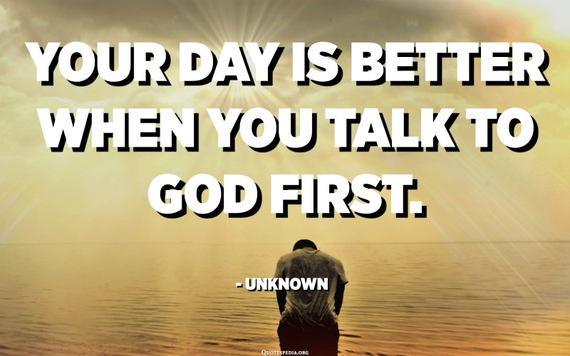 Your day is better when you talk to God first. - Unknown