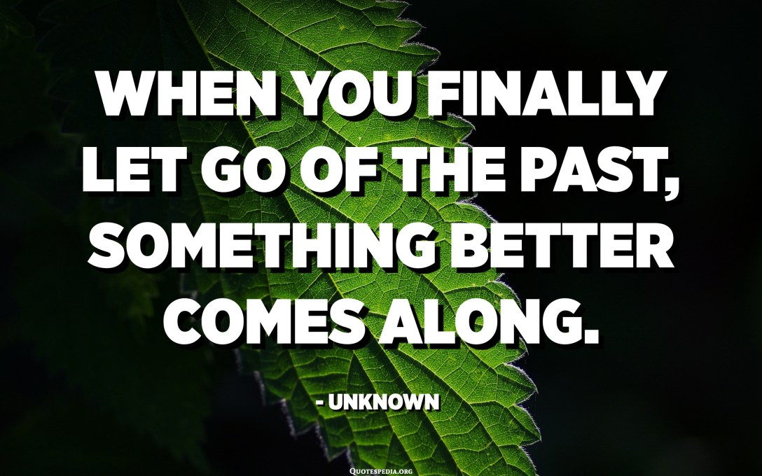 When you finally let go of the past, something better comes along. - Unknown