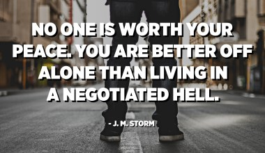 No one is worth your peace. You are better off alone than living in a negotiated hell. - J. M. Storm