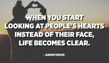 When you start looking at people's hearts instead of their face, life becomes clear. - Anonymous