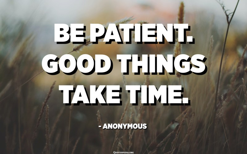 Be patient. Good things take time. - Anonymous