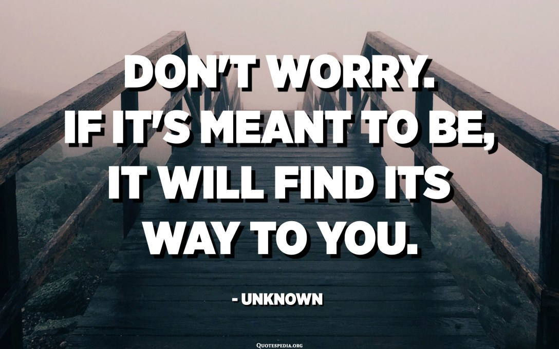 Don't worry. If it's meant to be, it will find its way to you. - Unknown