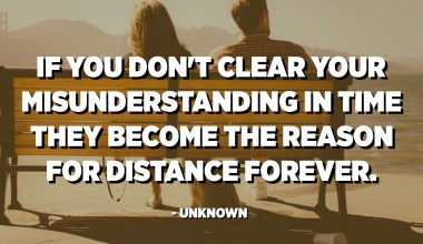 If you don't clear your misunderstanding in time they become the reason for distance forever. - Unknown