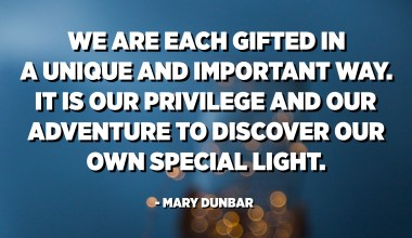 We are each gifted in a unique and important way. It is our privilege and our adventure to discover our own special light. - Mary Dunbar