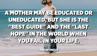 "A mother may be educated or uneducated, but she is the ""best guide"" and the ""last hope"" in the world when you fail in your life. - Anonymous"