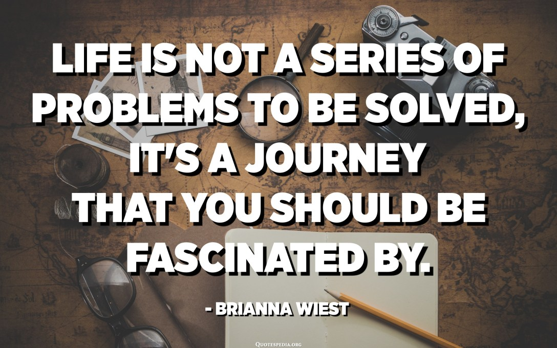 Life is not a series of problems to be solved, it's a journey that you should be fascinated by. - Brianna Wiest